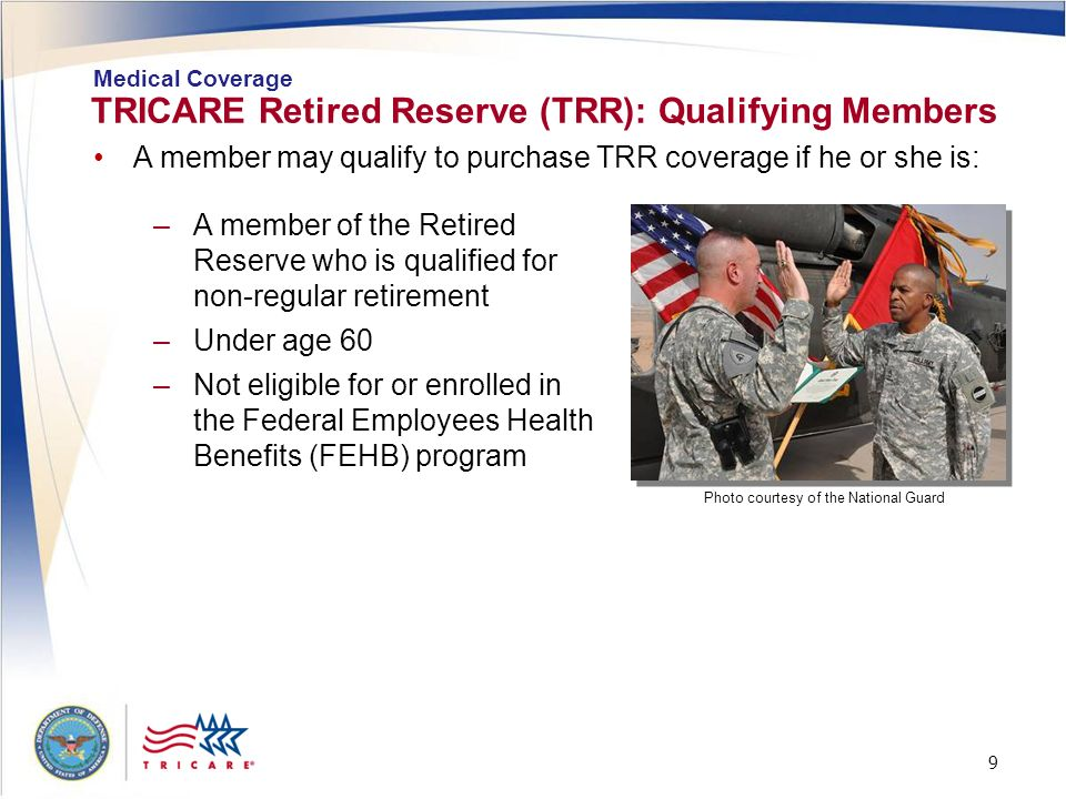 9 9 TRICARE Retired Reserve (TRR): Qualifying Members Medical Coverage –A member of the Retired Reserve who is qualified for non-regular retirement –U