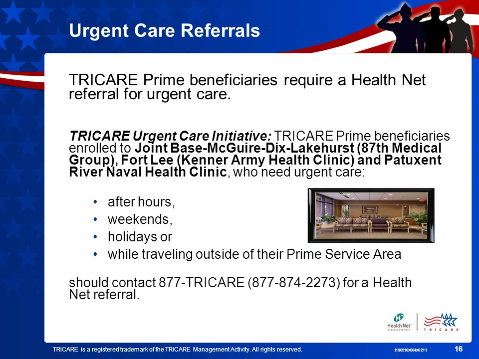 TRICARE is a registered trademark of the TRICARE Management Activity. All rights reserved. HS0910x004x0211 16 Urgent Care Referrals TRICARE Prime bene