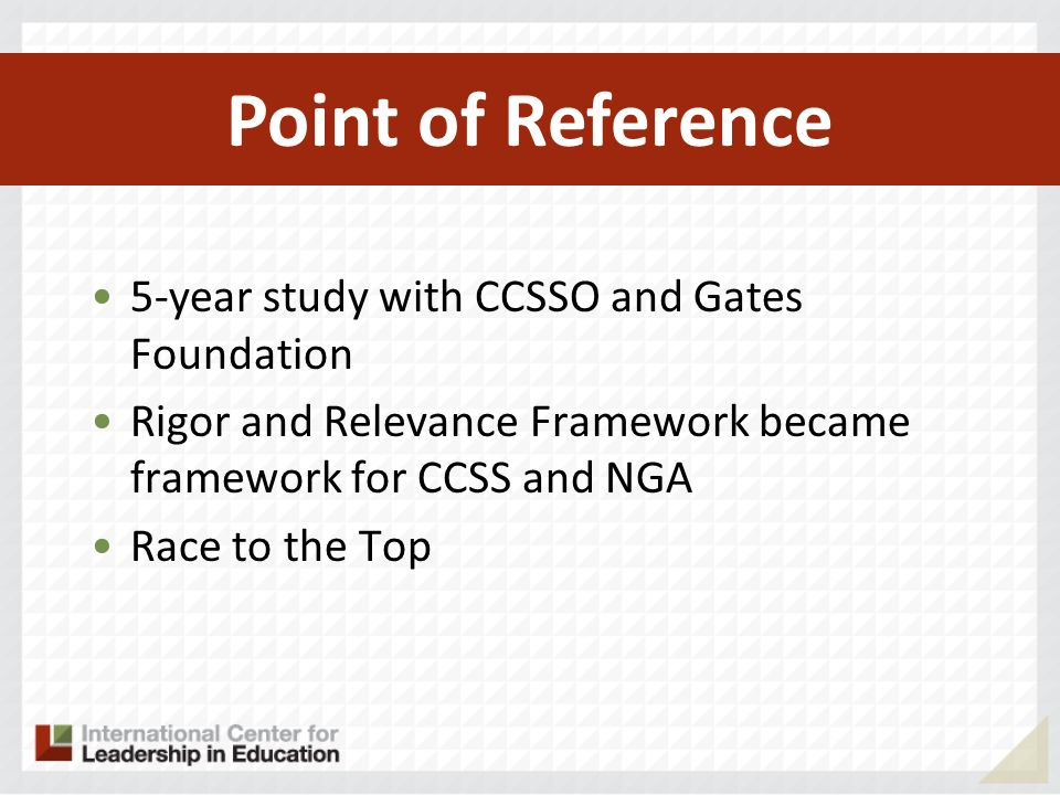 5-year study with CCSSO and Gates Foundation Rigor and Relevance Framework became framework for CCSS and NGA Race to the Top Private sector initiatives Point of Reference