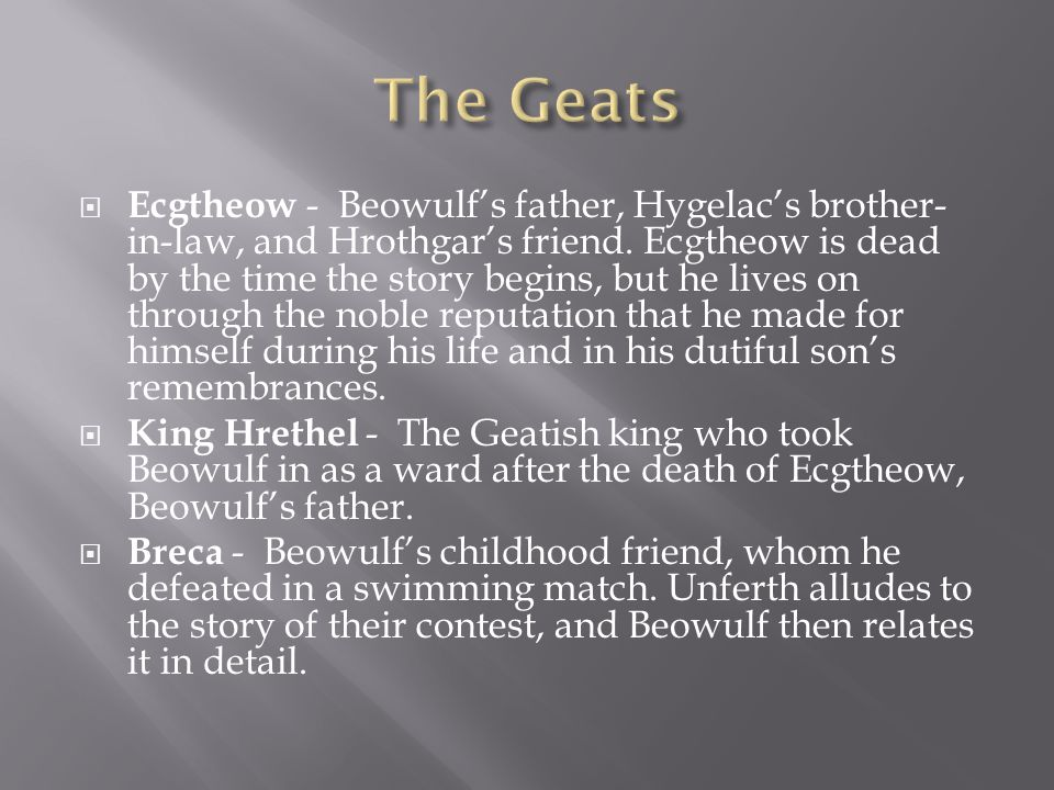 Ecgtheow - Beowulfs father, Hygelacs brother- in-law, and Hrothgars friend. Ecgtheow is dead by the time the story begins, but he lives on through the