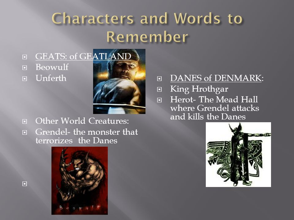GEATS: of GEATLAND Beowulf Unferth Other World Creatures: Grendel- the monster that terrorizes the Danes DANES of DENMARK: King Hrothgar Herot- The Me