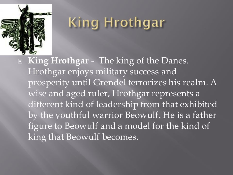 King Hrothgar - The king of the Danes. Hrothgar enjoys military success and prosperity until Grendel terrorizes his realm. A wise and aged ruler, Hrot