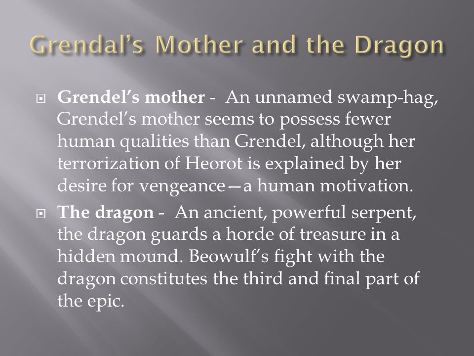Grendels mother - An unnamed swamp-hag, Grendels mother seems to possess fewer human qualities than Grendel, although her terrorization of Heorot is e