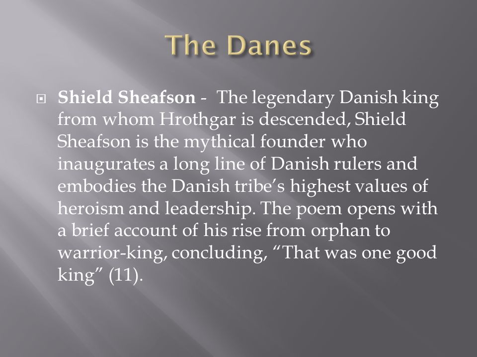 Shield Sheafson - The legendary Danish king from whom Hrothgar is descended, Shield Sheafson is the mythical founder who inaugurates a long line of Da