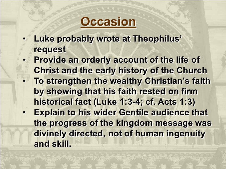Luke probably wrote at Theophilus request Provide an orderly account of the life of Christ and the early history of the Church To strengthen the wealthy Christians faith by showing that his faith rested on firm historical fact (Luke 1:3-4; cf.
