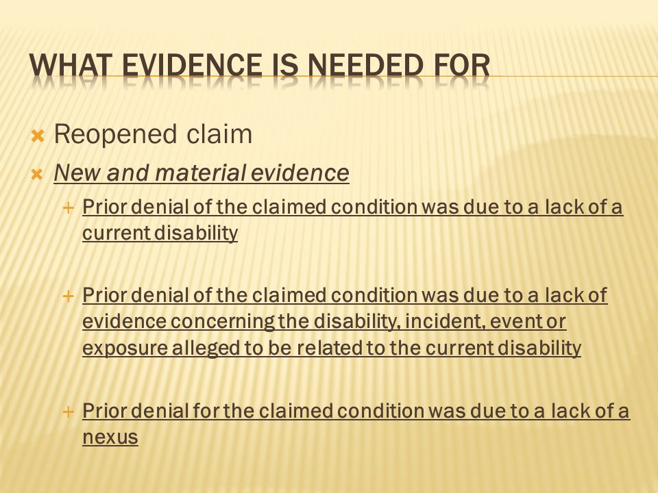 Reopened claim New and material evidence Prior denial of the claimed condition was due to a lack of a current disability Prior denial of the claimed condition was due to a lack of evidence concerning the disability, incident, event or exposure alleged to be related to the current disability Prior denial for the claimed condition was due to a lack of a nexus