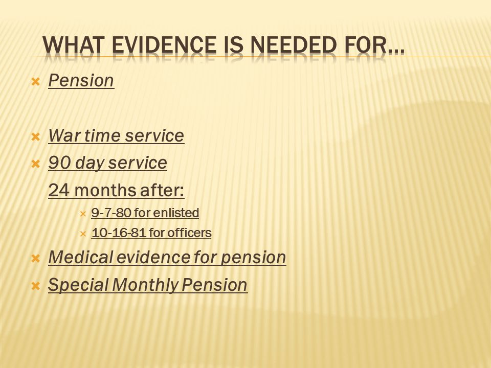 Pension War time service 90 day service 24 months after: 9-7-80 for enlisted 10-16-81 for officers Medical evidence for pension Special Monthly Pension