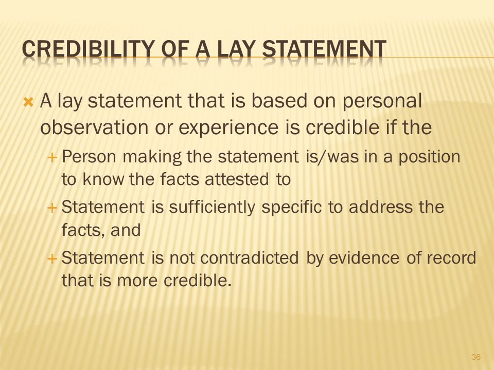 36 A lay statement that is based on personal observation or experience is credible if the Person making the statement is/was in a position to know the facts attested to Statement is sufficiently specific to address the facts, and Statement is not contradicted by evidence of record that is more credible.