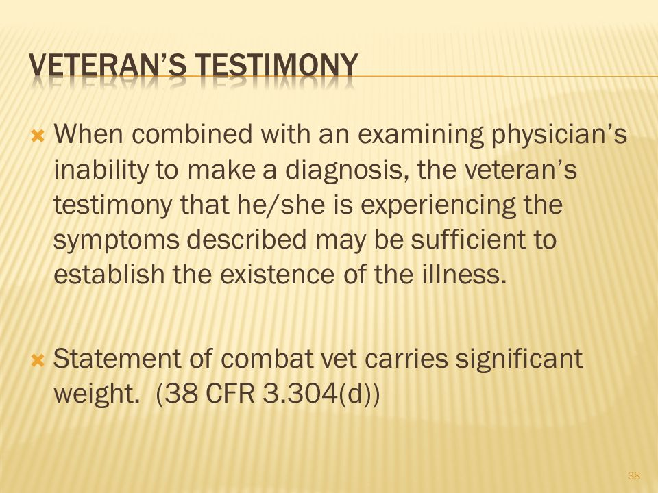 38 When combined with an examining physicians inability to make a diagnosis, the veterans testimony that he/she is experiencing the symptoms described may be sufficient to establish the existence of the illness.