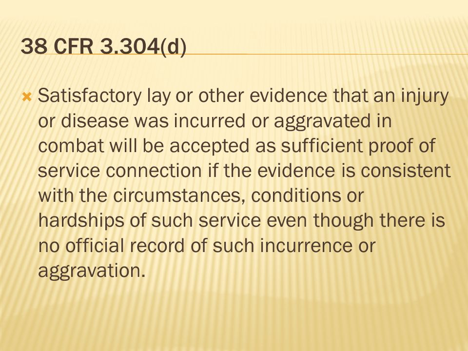 38 CFR 3.304(d) Satisfactory lay or other evidence that an injury or disease was incurred or aggravated in combat will be accepted as sufficient proof of service connection if the evidence is consistent with the circumstances, conditions or hardships of such service even though there is no official record of such incurrence or aggravation.