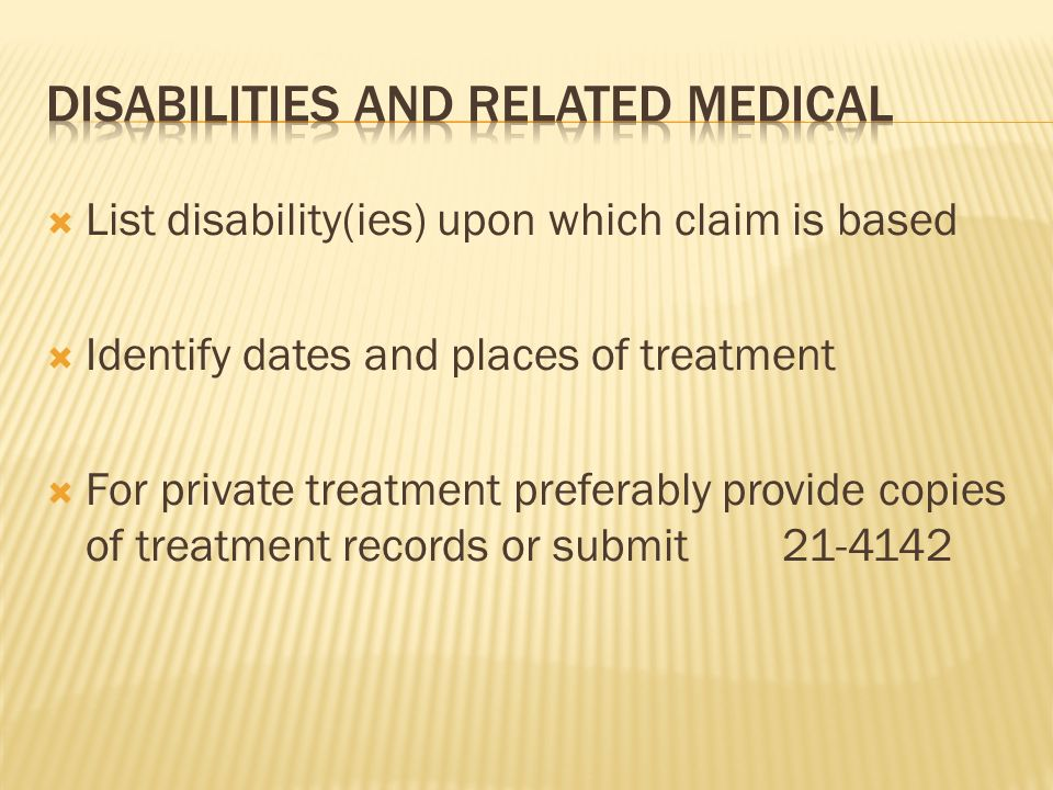 List disability(ies) upon which claim is based Identify dates and places of treatment For private treatment preferably provide copies of treatment records or submit