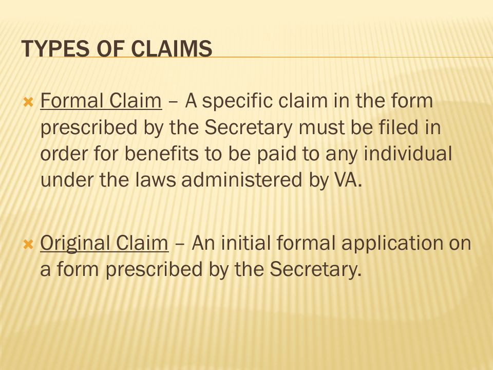 TYPES OF CLAIMS Formal Claim – A specific claim in the form prescribed by the Secretary must be filed in order for benefits to be paid to any individual under the laws administered by VA.