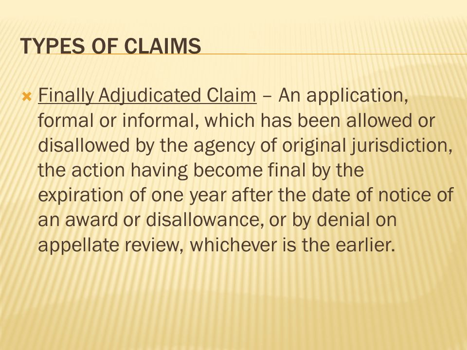 TYPES OF CLAIMS Finally Adjudicated Claim – An application, formal or informal, which has been allowed or disallowed by the agency of original jurisdiction, the action having become final by the expiration of one year after the date of notice of an award or disallowance, or by denial on appellate review, whichever is the earlier.
