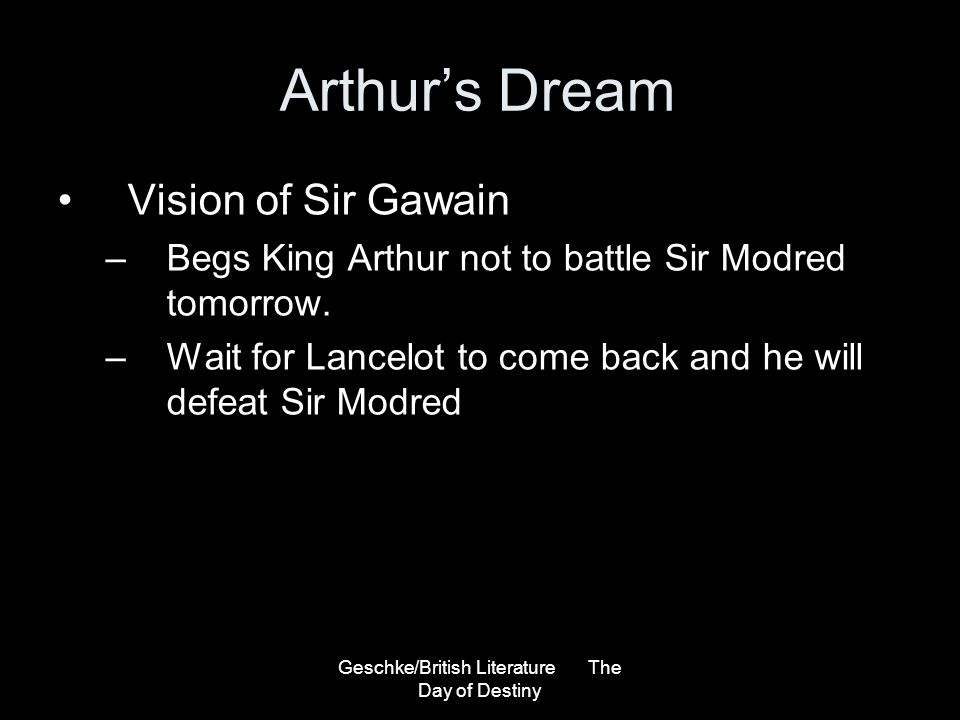 Geschke/British Literature The Day of Destiny Arthurs Dream Vision of Sir Gawain –Begs King Arthur not to battle Sir Modred tomorrow. –Wait for Lancel