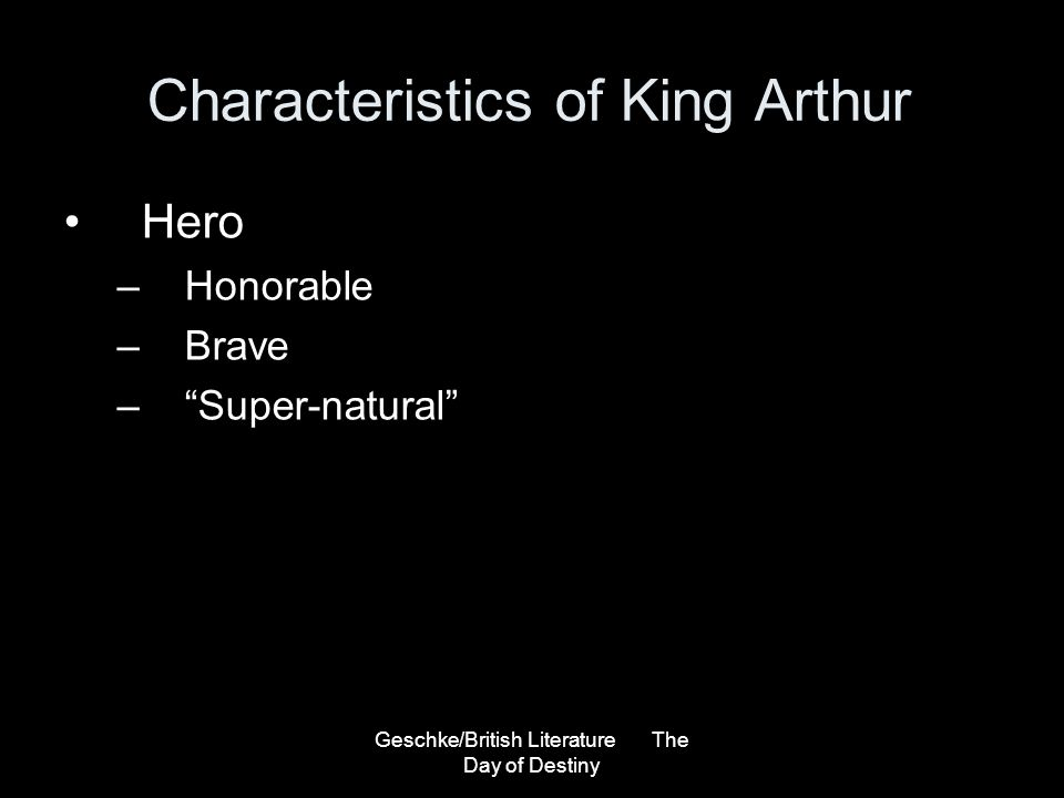 Geschke/British Literature The Day of Destiny Characteristics of King Arthur Hero –Honorable –Brave –Super-natural