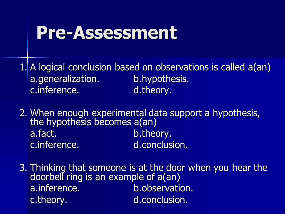 Pre-Assessment 1.A logical conclusion based on observations is called a(an) a.generalization.b.hypothesis. c.inference.d.theory. 2.When enough experim