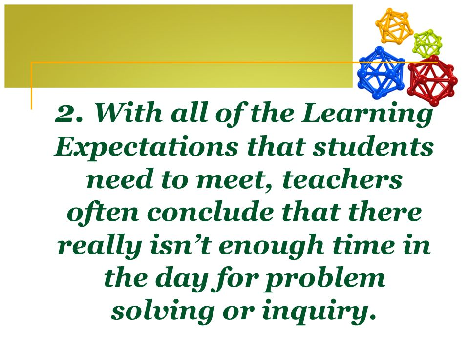 2. With all of the Learning Expectations that students need to meet, teachers often conclude that there really isnt enough time in the day for problem