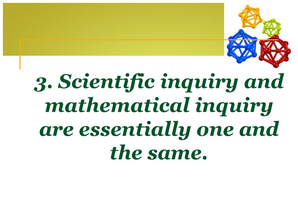 3. Scientific inquiry and mathematical inquiry are essentially one and the same.