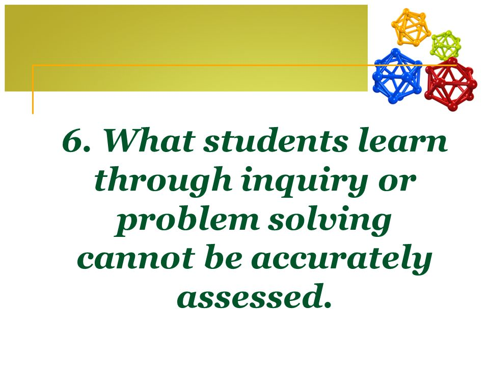 6. What students learn through inquiry or problem solving cannot be accurately assessed.