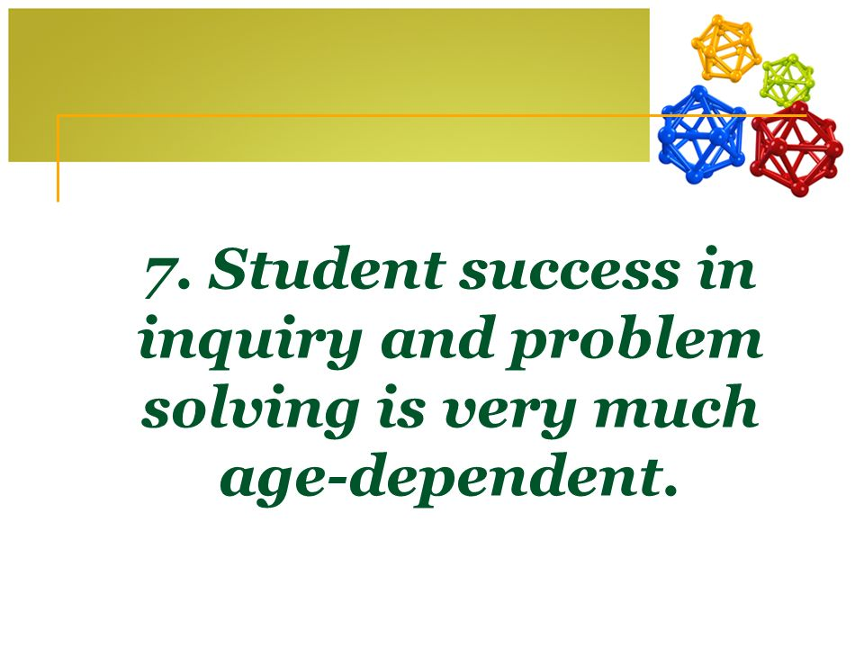 7. Student success in inquiry and problem solving is very much age-dependent.