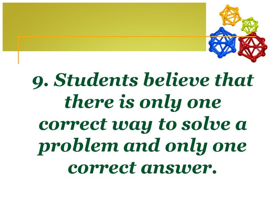 9. Students believe that there is only one correct way to solve a problem and only one correct answer.