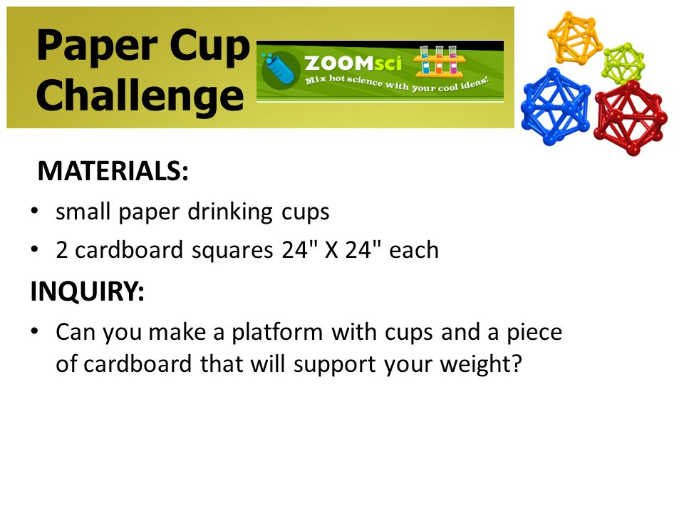 Paper Cup Challenge MATERIALS: small paper drinking cups 2 cardboard squares 24 X 24 each INQUIRY: Can you make a platform with cups and a piece of cardboard that will support your weight
