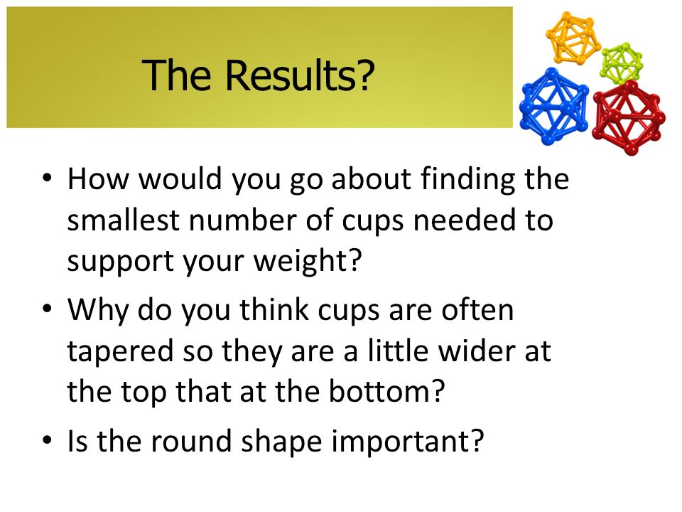 The Results? How would you go about finding the smallest number of cups needed to support your weight? Why do you think cups are often tapered so they