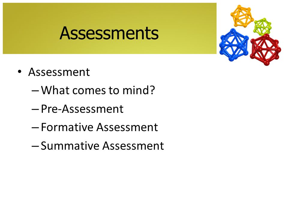 Assessments Assessment – What comes to mind? – Pre-Assessment – Formative Assessment – Summative Assessment