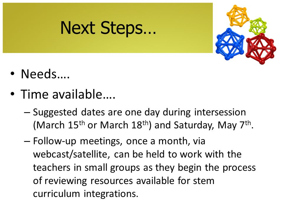 Next Steps… Needs…. Time available…. – Suggested dates are one day during intersession (March 15 th or March 18 th ) and Saturday, May 7 th. – Follow-
