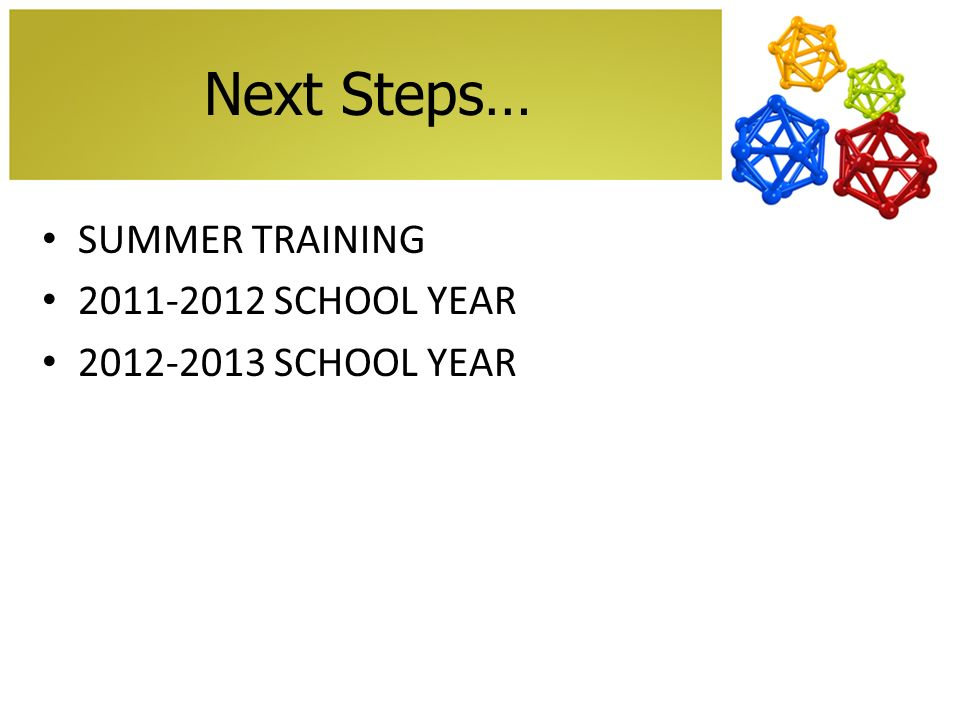 Next Steps… SUMMER TRAINING 2011-2012 SCHOOL YEAR 2012-2013 SCHOOL YEAR