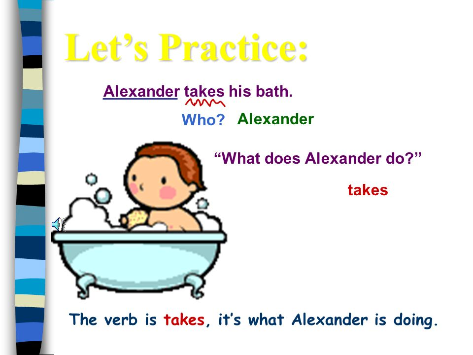 Alexander takes his bath.Who. takes Alexander What does Alexander do.