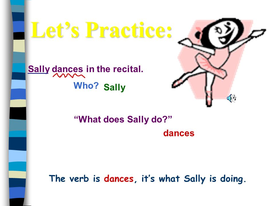 Sally dances in the recital.Who. dances Sally What does Sally do.