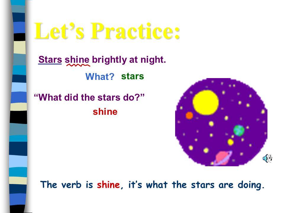 Stars shine brightly at night.What. shine stars What did the stars do.