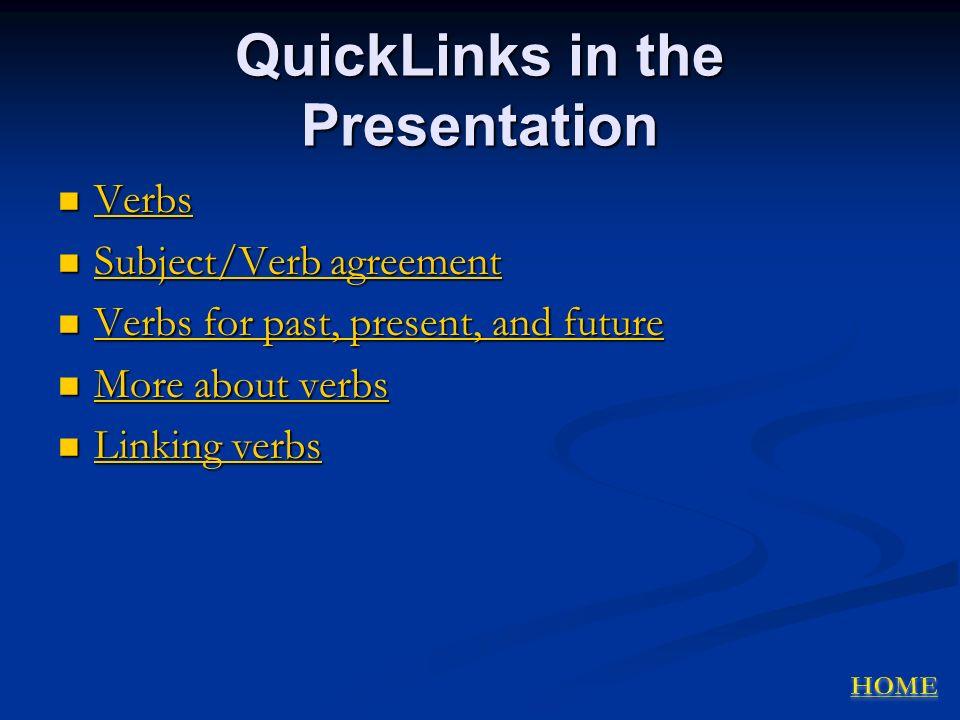 QuickLinks in the Presentation Verbs Verbs Verbs Subject/Verb agreement Subject/Verb agreement Subject/Verb agreement Subject/Verb agreement Verbs for past, present, and future Verbs for past, present, and future Verbs for past, present, and future Verbs for past, present, and future More about verbs More about verbs More about verbs More about verbs Linking verbs Linking verbs Linking verbs Linking verbs