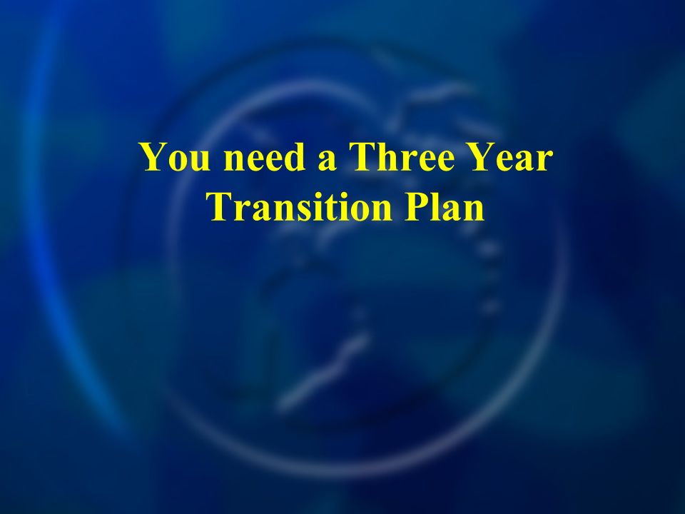You need a Three Year Transition Plan