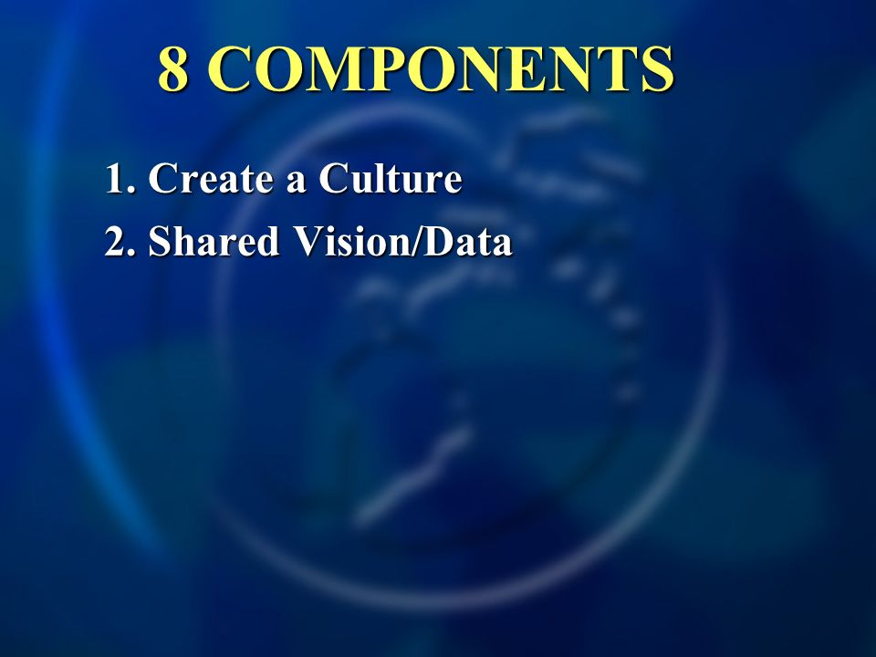 1. Create a Culture 2. Shared Vision/Data 8 COMPONENTS