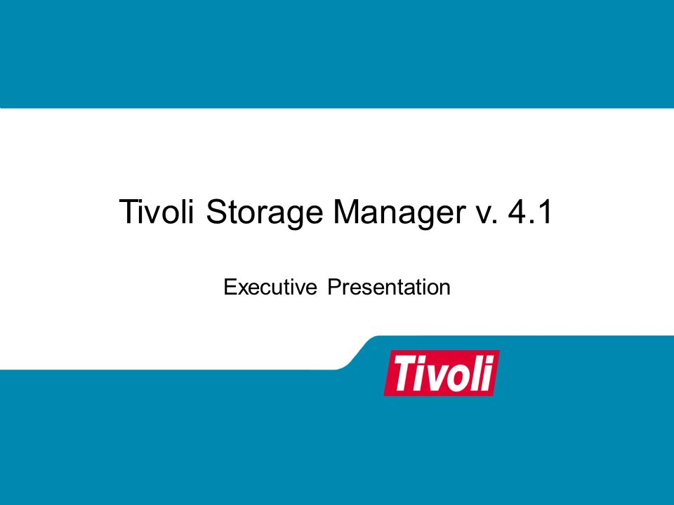 Tivoli Storage Manager v. 4.1 Executive Presentation
