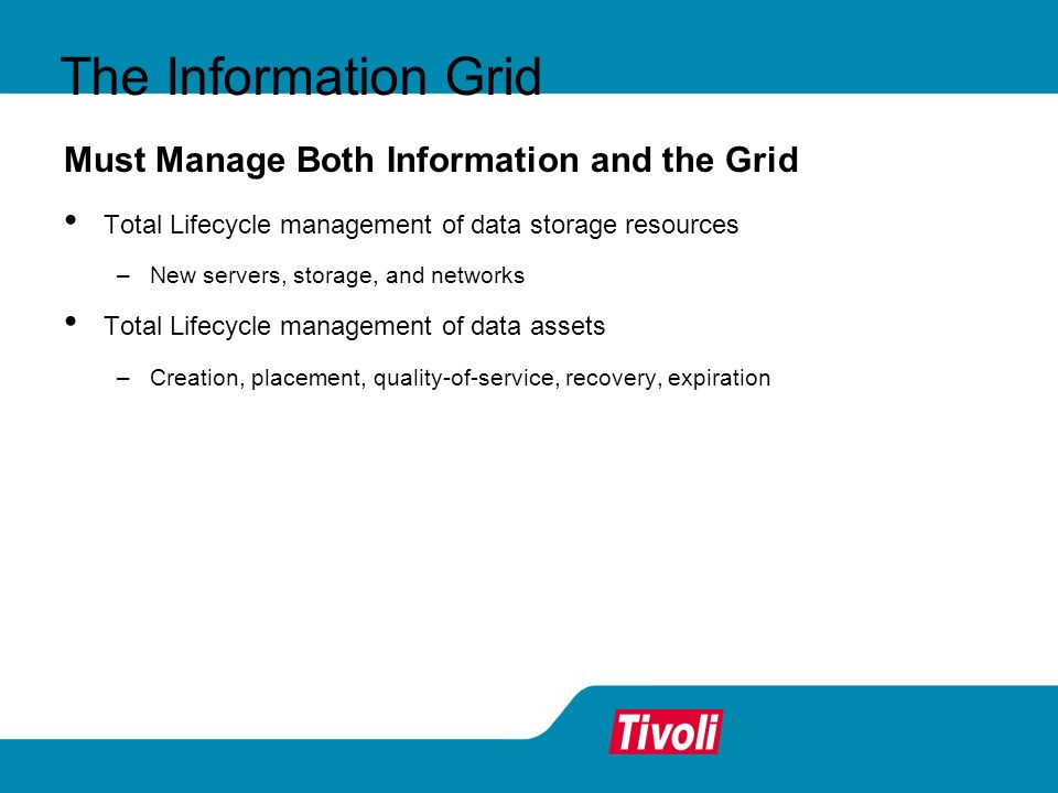 The Information Grid Must Manage Both Information and the Grid Total Lifecycle management of data storage resources –New servers, storage, and networks Total Lifecycle management of data assets –Creation, placement, quality-of-service, recovery, expiration