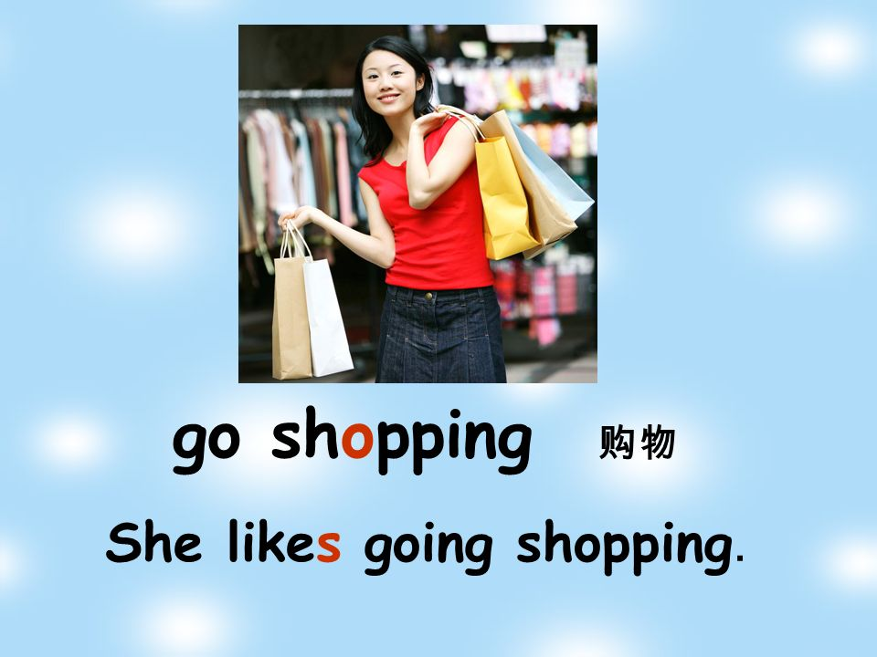 She likes going shopping. go shopping