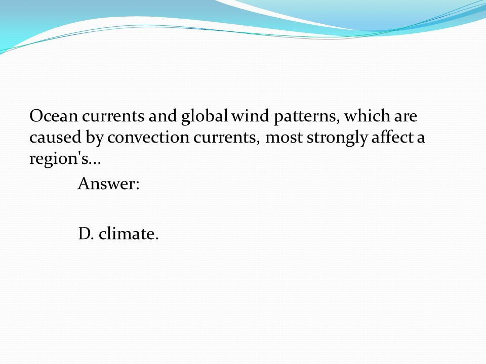 Ocean currents and global wind patterns, which are caused by convection currents, most strongly affect a region's... Answer: D. climate.