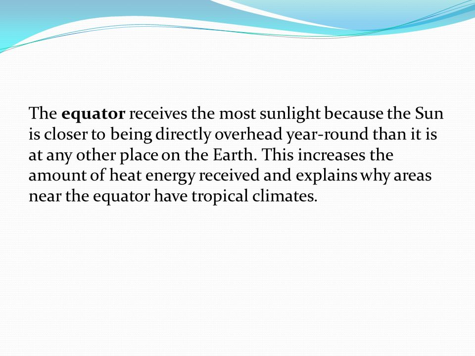 The equator receives the most sunlight because the Sun is closer to being directly overhead year-round than it is at any other place on the Earth. Thi