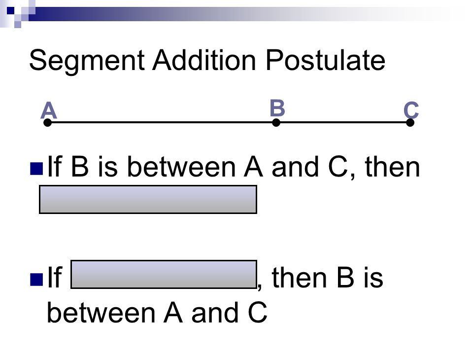 Segment Addition Postulate If B is between A and C, then AC = AB + BC If AC = AB + BC, then B is between A and C A B C