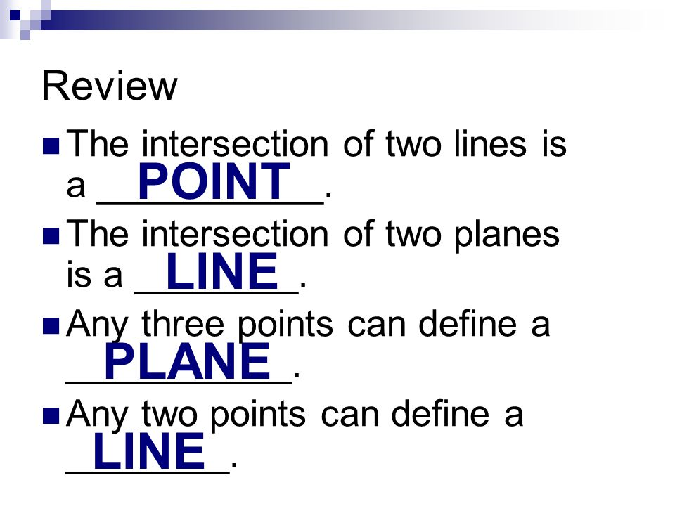 Review The intersection of two lines is a ___________. The intersection of two planes is a ________. Any three points can define a ___________. Any tw