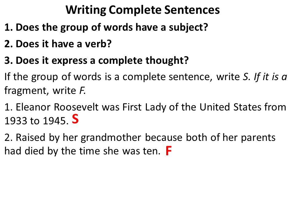 Writing Complete Sentences 1. Does the group of words have a subject? 2. Does it have a verb? 3. Does it express a complete thought? If the group of w