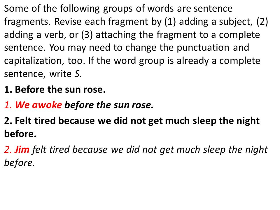 Some of the following groups of words are sentence fragments. Revise each fragment by (1) adding a subject, (2) adding a verb, or (3) attaching the fr