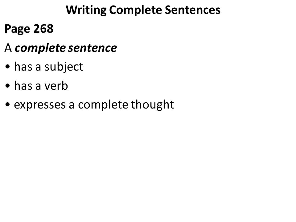 Writing Complete Sentences Page 268 A complete sentence has a subject has a verb expresses a complete thought