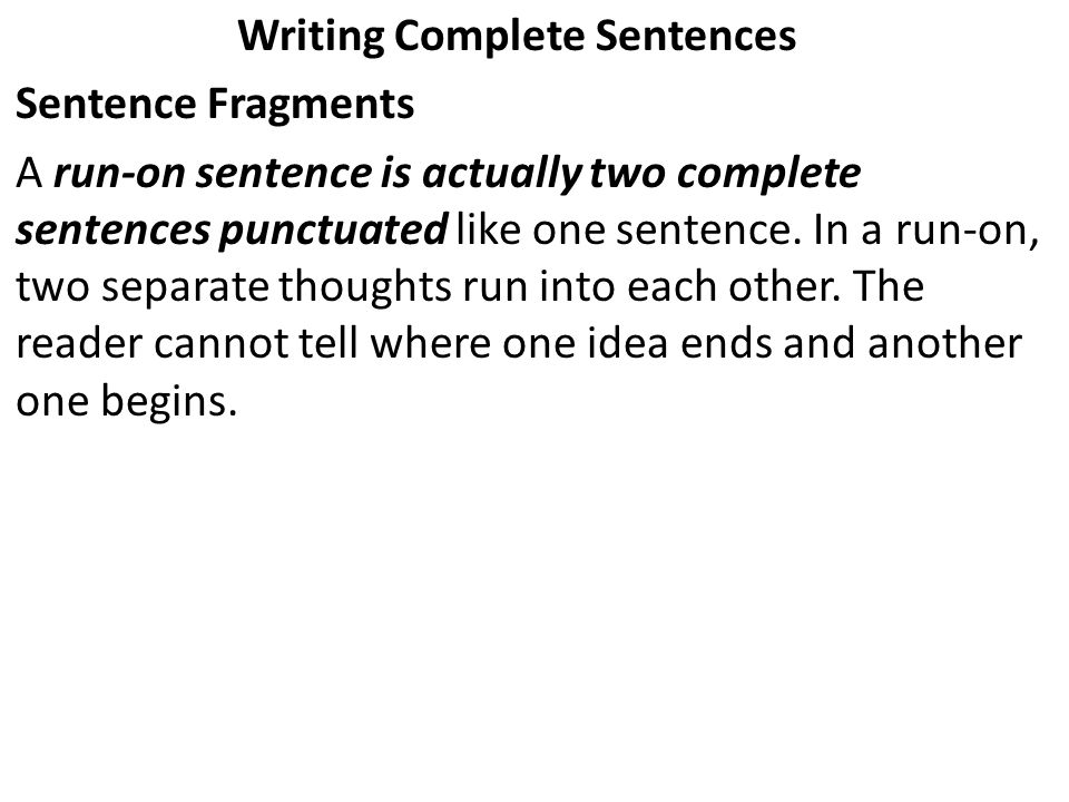 Writing Complete Sentences Sentence Fragments A run-on sentence is actually two complete sentences punctuated like one sentence. In a run-on, two sepa