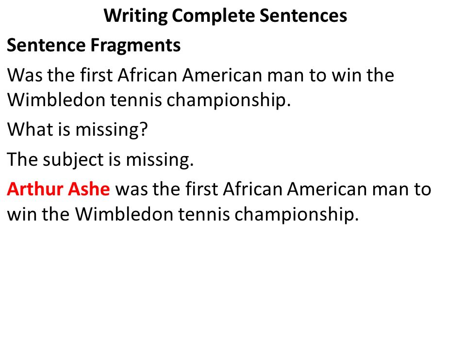 Writing Complete Sentences Sentence Fragments Was the first African American man to win the Wimbledon tennis championship. What is missing? The subjec