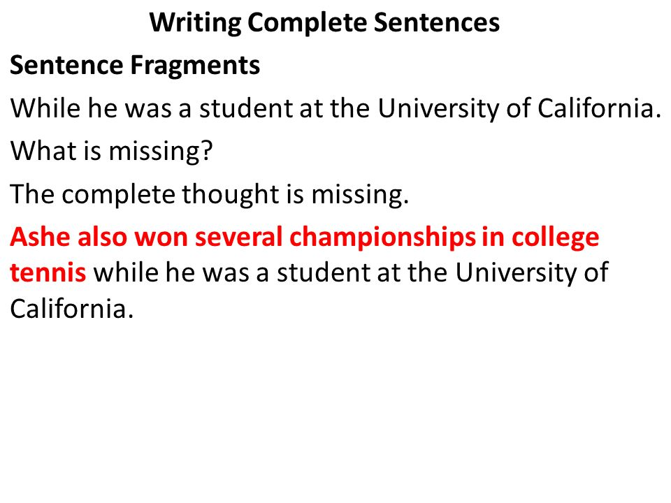 Writing Complete Sentences Sentence Fragments While he was a student at the University of California. What is missing? The complete thought is missing