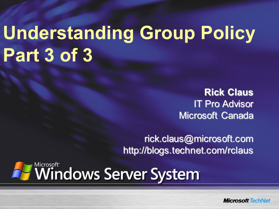 Understanding Group Policy Part 3 of 3 Rick Claus IT Pro Advisor Microsoft Canada rick.claus@microsoft.comhttp://blogs.technet.com/rclaus